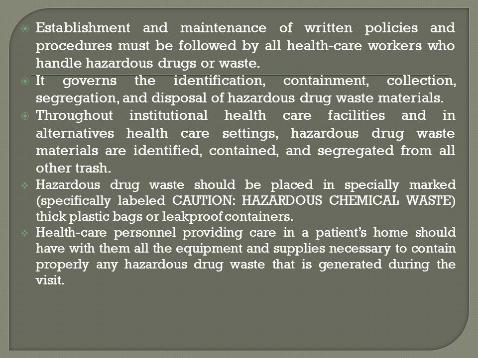 Establishment and maintenance of written policies and procedures must be followed by all health-care workers who handle hazardous drugs or waste. It g