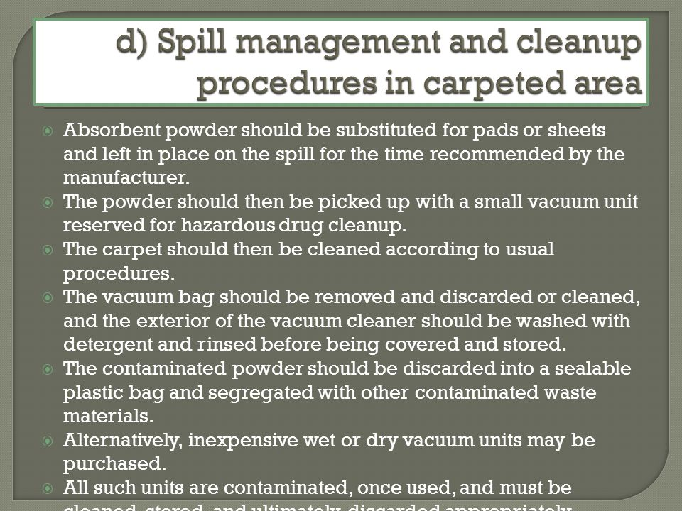 Absorbent powder should be substituted for pads or sheets and left in place on the spill for the time recommended by the manufacturer.