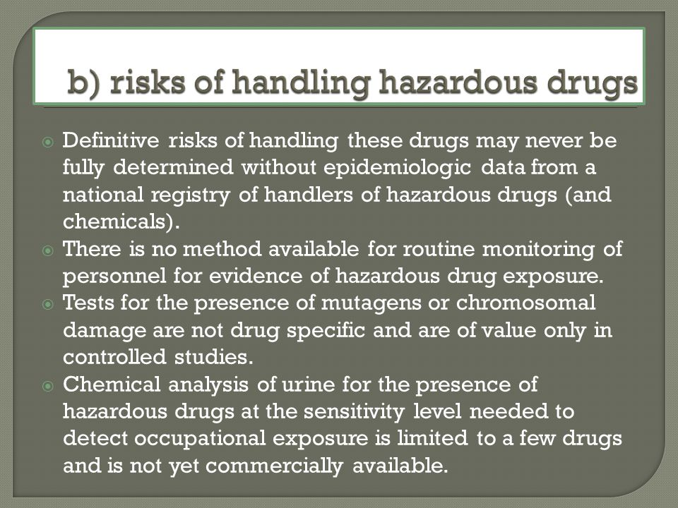 Definitive risks of handling these drugs may never be fully determined without epidemiologic data from a national registry of handlers of hazardous drugs (and chemicals).