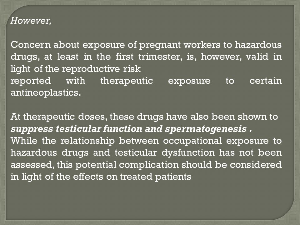 However, Concern about exposure of pregnant workers to hazardous drugs, at least in the first trimester, is, however, valid in light of the reproducti