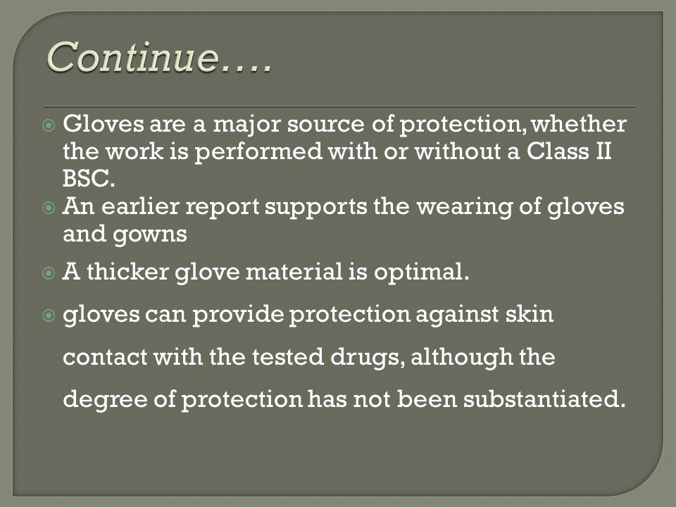 Gloves are a major source of protection, whether the work is performed with or without a Class II BSC. An earlier report supports the wearing of glove