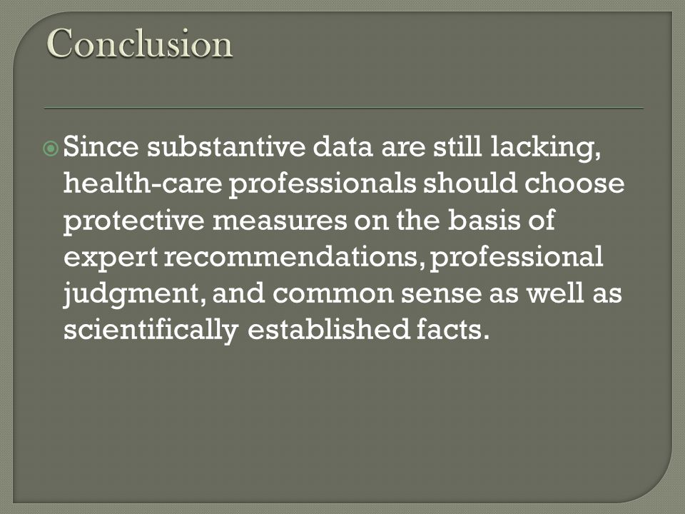 Since substantive data are still lacking, health-care professionals should choose protective measures on the basis of expert recommendations, professional judgment, and common sense as well as scientifically established facts.