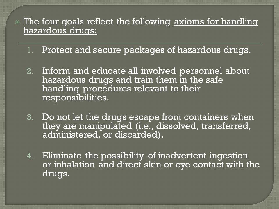 The four goals reflect the following axioms for handling hazardous drugs: 1. Protect and secure packages of hazardous drugs. 2. Inform and educate all