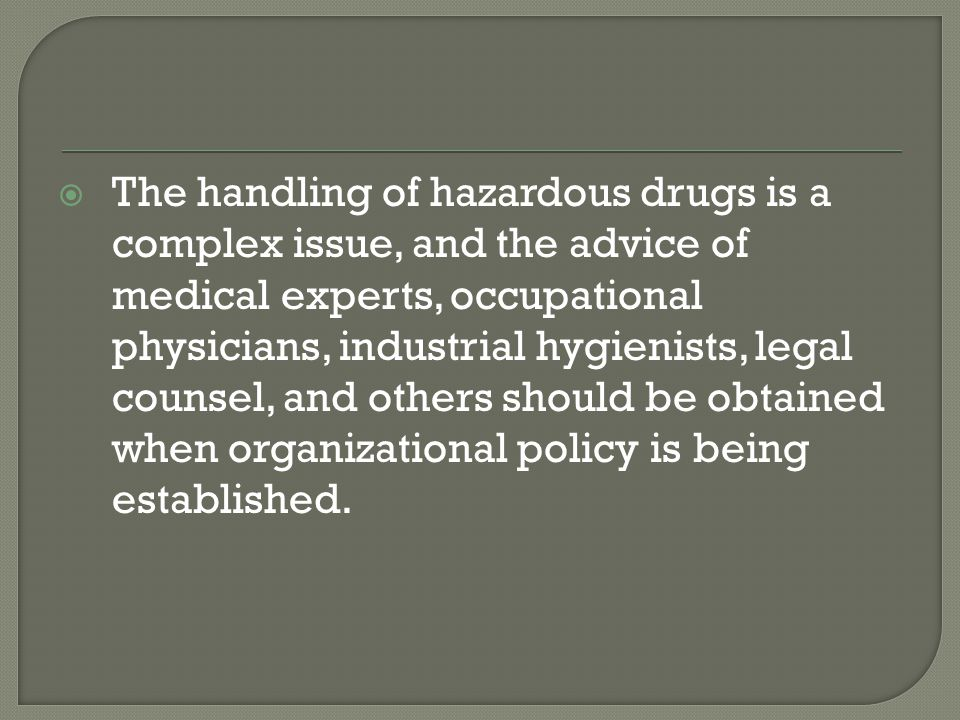 The handling of hazardous drugs is a complex issue, and the advice of medical experts, occupational physicians, industrial hygienists, legal counsel,