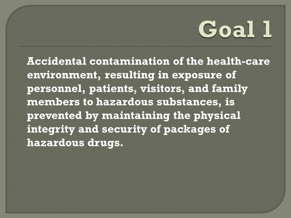 Accidental contamination of the health-care environment, resulting in exposure of personnel, patients, visitors, and family members to hazardous substances, is prevented by maintaining the physical integrity and security of packages of hazardous drugs.