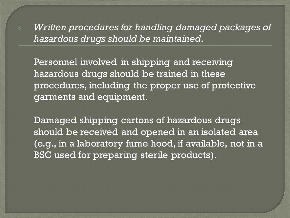 5. Written procedures for handling damaged packages of hazardous drugs should be maintained. Personnel involved in shipping and receiving hazardous dr