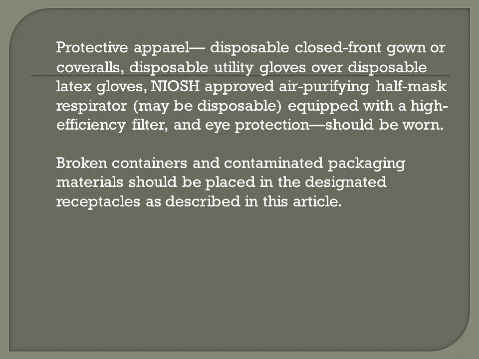 Protective apparel disposable closed-front gown or coveralls, disposable utility gloves over disposable latex gloves, NIOSH approved air-purifying hal
