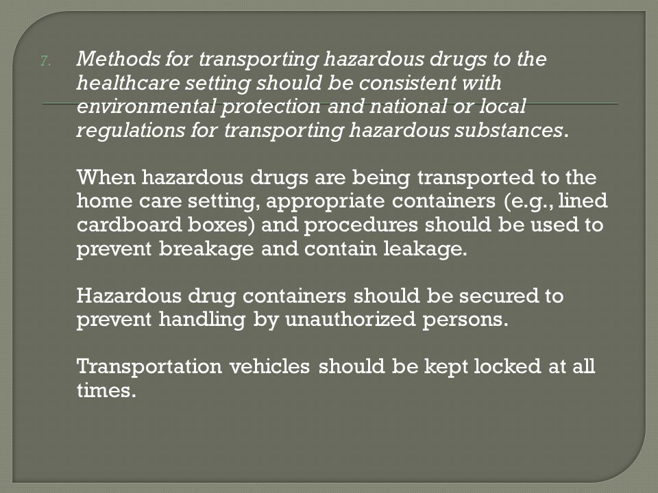 7. Methods for transporting hazardous drugs to the healthcare setting should be consistent with environmental protection and national or local regulat