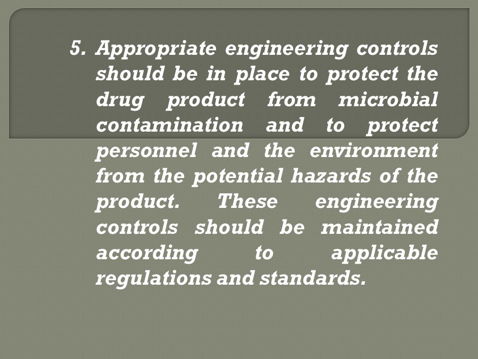 5.Appropriate engineering controls should be in place to protect the drug product from microbial contamination and to protect personnel and the enviro