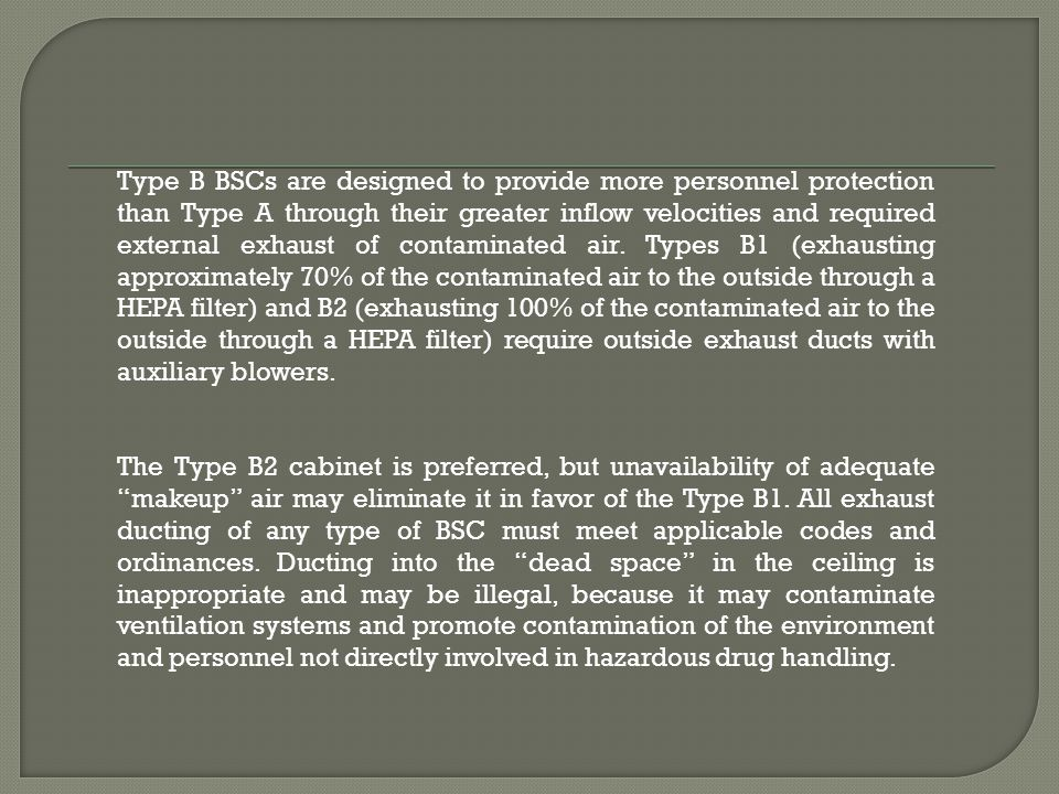 Type B BSCs are designed to provide more personnel protection than Type A through their greater inflow velocities and required external exhaust of con