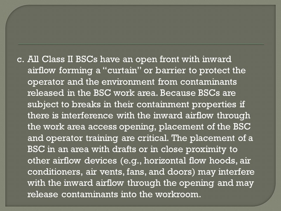 c.All Class II BSCs have an open front with inward airflow forming a curtain or barrier to protect the operator and the environment from contaminants released in the BSC work area.