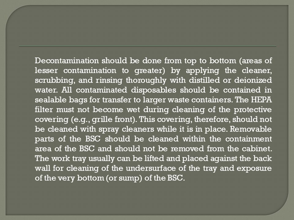 Decontamination should be done from top to bottom (areas of lesser contamination to greater) by applying the cleaner, scrubbing, and rinsing thoroughly with distilled or deionized water.