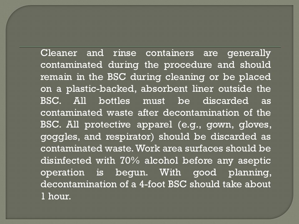Cleaner and rinse containers are generally contaminated during the procedure and should remain in the BSC during cleaning or be placed on a plastic-backed, absorbent liner outside the BSC.