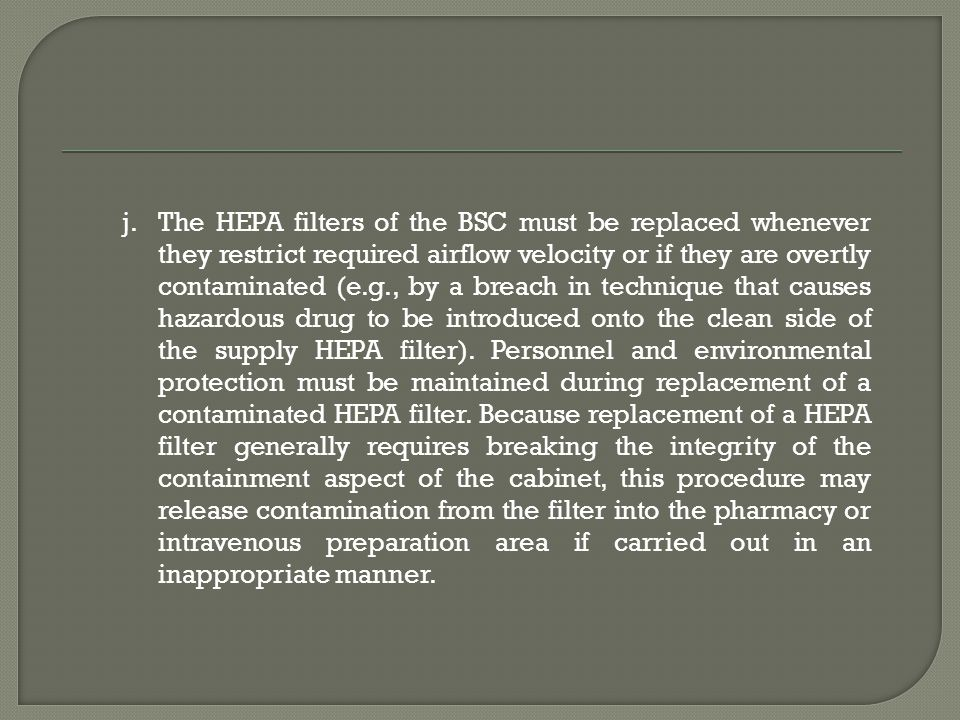 j.The HEPA filters of the BSC must be replaced whenever they restrict required airflow velocity or if they are overtly contaminated (e.g., by a breach in technique that causes hazardous drug to be introduced onto the clean side of the supply HEPA filter).