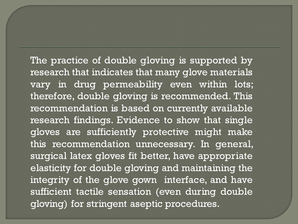 The practice of double gloving is supported by research that indicates that many glove materials vary in drug permeability even within lots; therefore, double gloving is recommended.