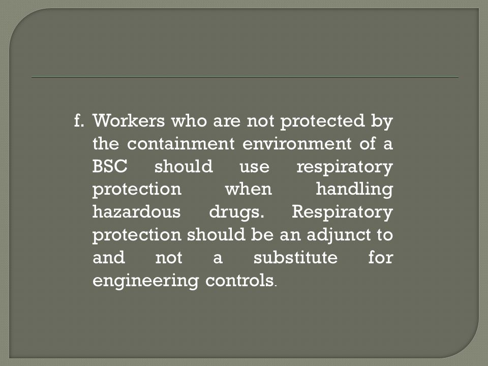 f.Workers who are not protected by the containment environment of a BSC should use respiratory protection when handling hazardous drugs. Respiratory p