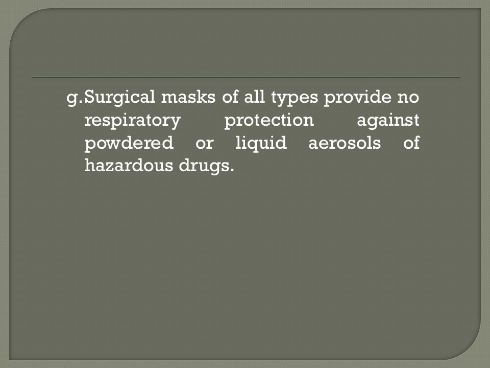 g.Surgical masks of all types provide no respiratory protection against powdered or liquid aerosols of hazardous drugs.