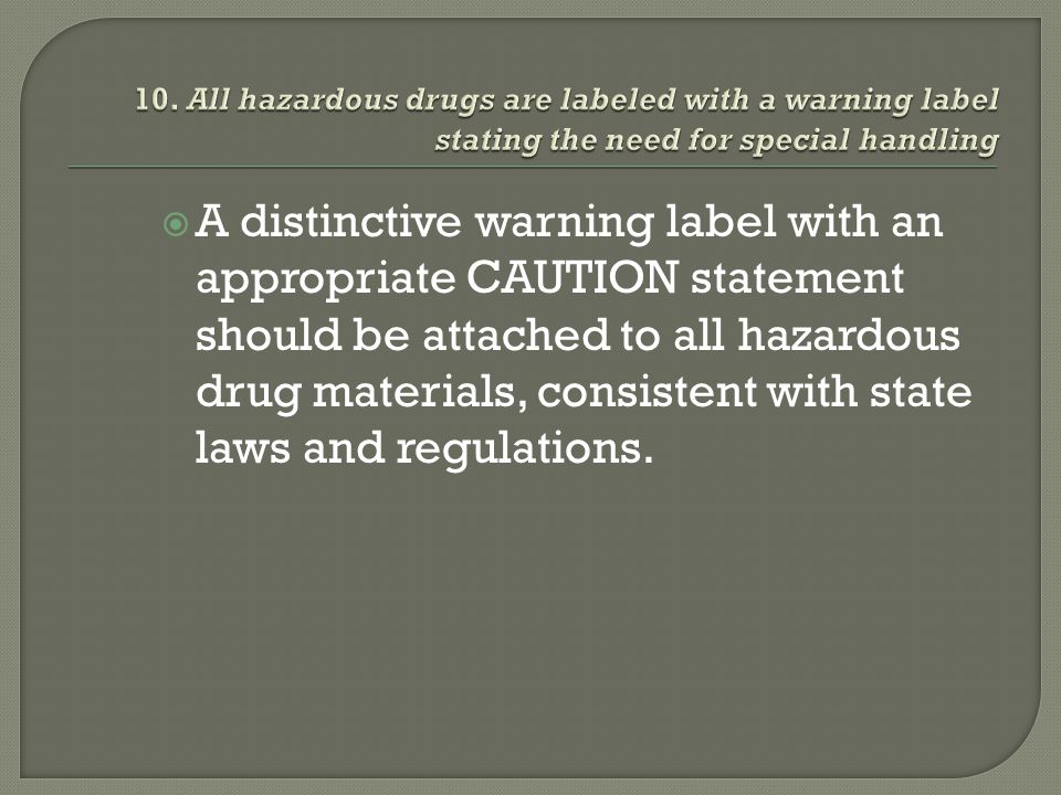 A distinctive warning label with an appropriate CAUTION statement should be attached to all hazardous drug materials, consistent with state laws and r
