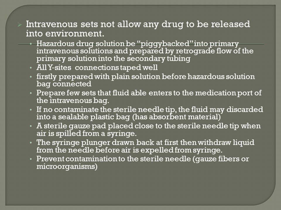 Intravenous sets not allow any drug to be released into environment. Hazardous drug solution be piggybacked into primary intravenous solutions and pre