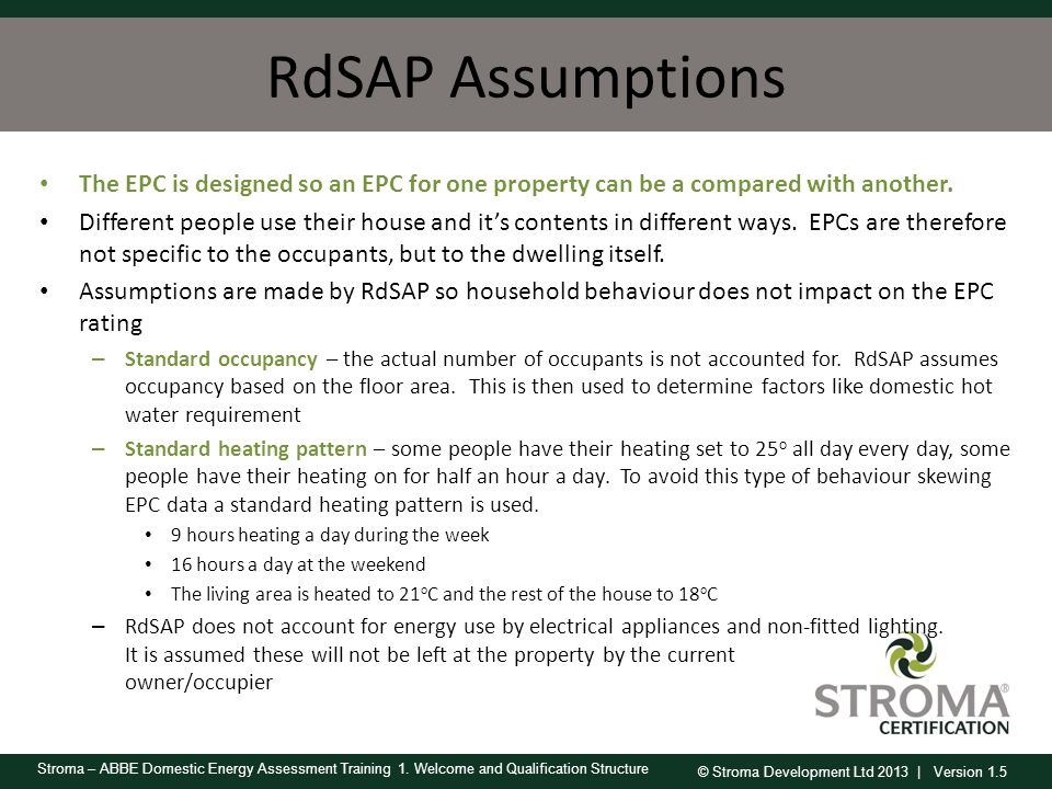 © Stroma Development Ltd 2013 | Version 1.5 Stroma – ABBE Domestic Energy Assessment Training 1. Welcome and Qualification Structure RdSAP Assumptions