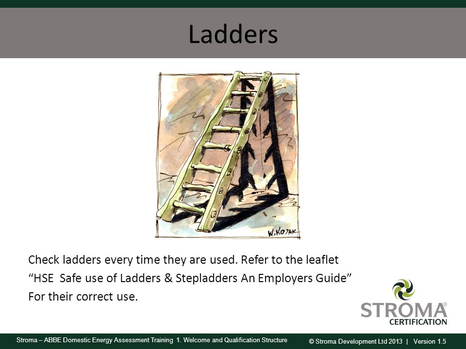 © Stroma Development Ltd 2013 | Version 1.5 Stroma – ABBE Domestic Energy Assessment Training 1. Welcome and Qualification Structure Ladders Check lad