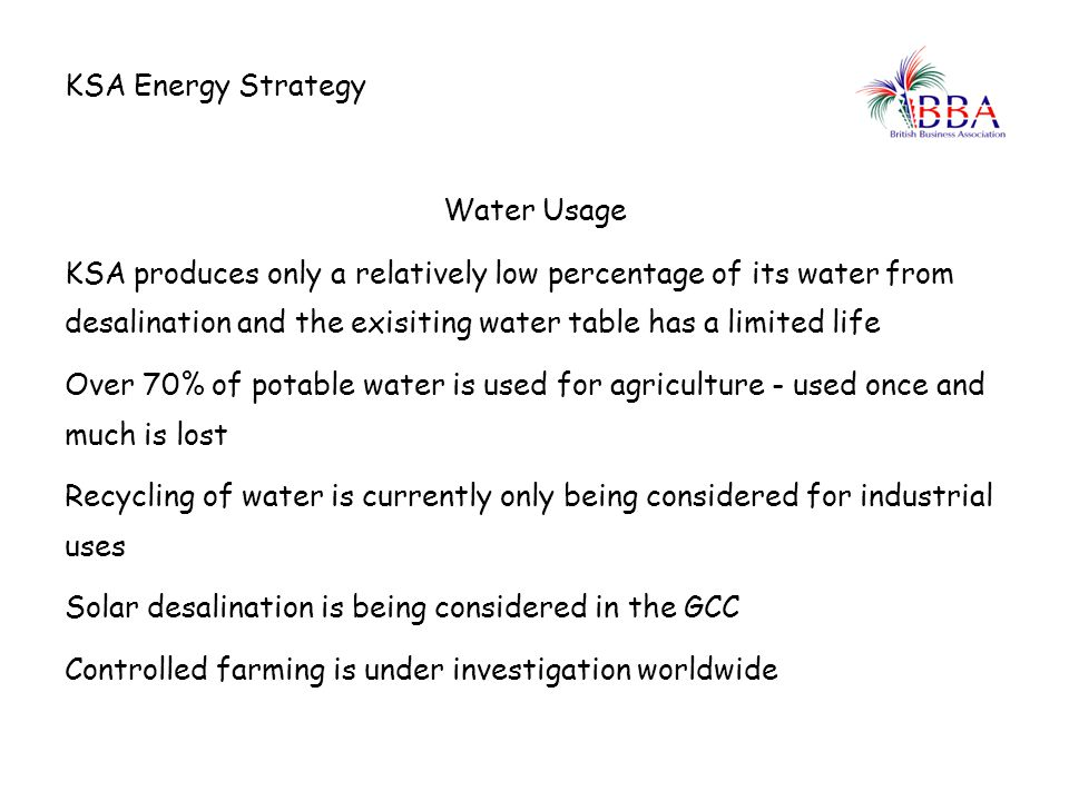 Water Usage KSA produces only a relatively low percentage of its water from desalination and the exisiting water table has a limited life Over 70% of