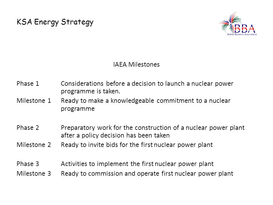 KSA Energy Strategy IAEA Milestones Phase 1 Considerations before a decision to launch a nuclear power programme is taken. Milestone 1Ready to make a