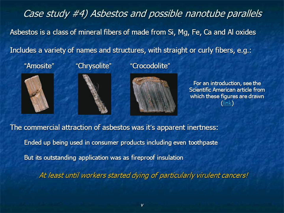 v Case study #4) Asbestos and possible nanotube parallels Asbestos is a class of mineral fibers of made from Si, Mg, Fe, Ca and Al oxides Includes a v