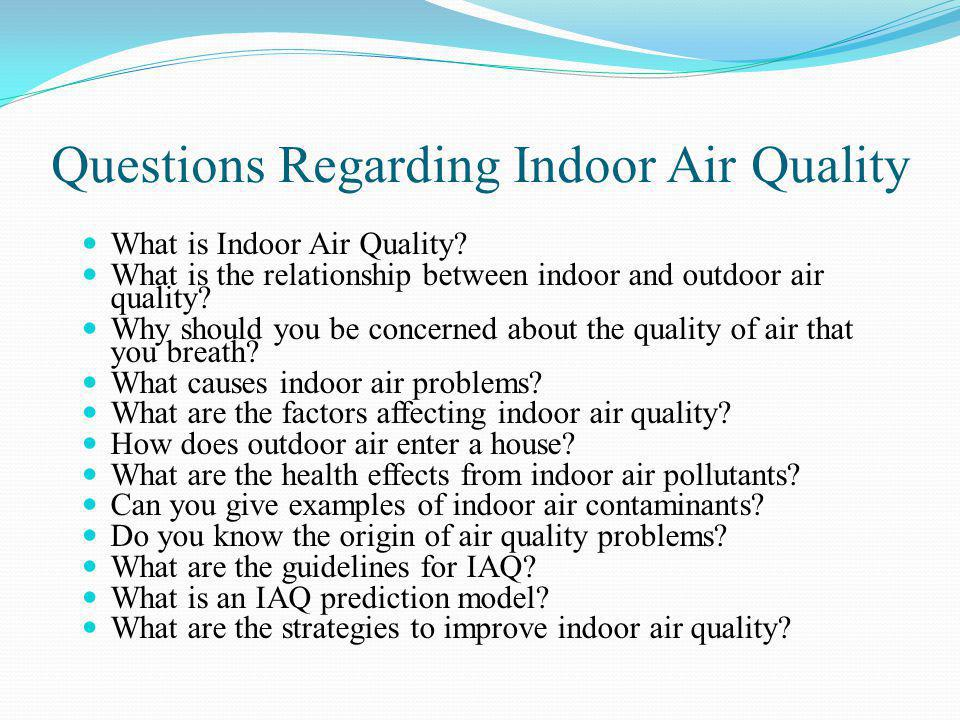 Questions Regarding Indoor Air Quality What is Indoor Air Quality? What is the relationship between indoor and outdoor air quality? Why should you be