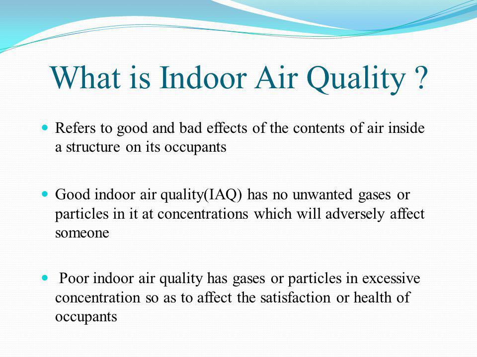 What is Indoor Air Quality ? Refers to good and bad effects of the contents of air inside a structure on its occupants Good indoor air quality(IAQ) ha