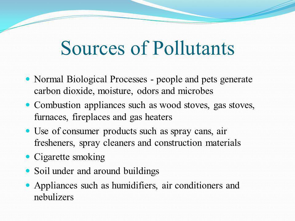 Sources of Pollutants Normal Biological Processes - people and pets generate carbon dioxide, moisture, odors and microbes Combustion appliances such a