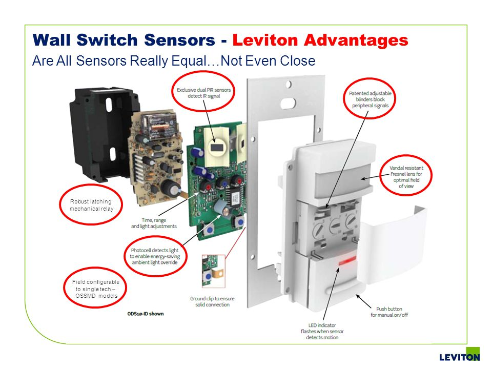 Wall Switch Sensors - Leviton Advantages Are All Sensors Really Equal…Not Even Close Robust latching mechanical relay Field configurable to single tec