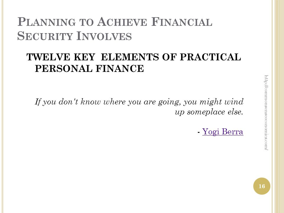 P LANNING TO A CHIEVE F INANCIAL S ECURITY I NVOLVES TWELVE KEY ELEMENTS OF PRACTICAL PERSONAL FINANCE If you don't know where you are going, you migh