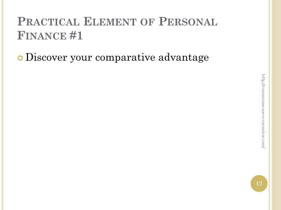 P RACTICAL E LEMENT OF P ERSONAL F INANCE #1 Discover your comparative advantage 17 http://commonsenseeconomics.com/