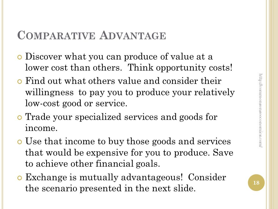 C OMPARATIVE A DVANTAGE Discover what you can produce of value at a lower cost than others.