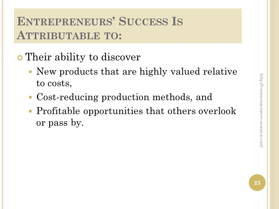 E NTREPRENEURS S UCCESS I S A TTRIBUTABLE TO : Their ability to discover New products that are highly valued relative to costs, Cost-reducing producti