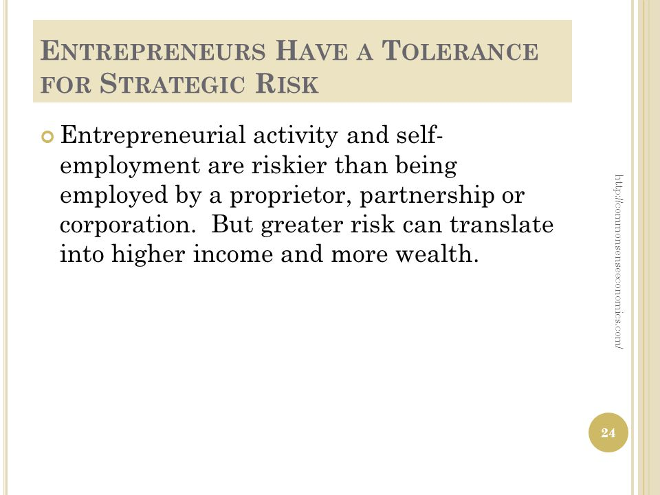 E NTREPRENEURS H AVE A T OLERANCE FOR S TRATEGIC R ISK Entrepreneurial activity and self- employment are riskier than being employed by a proprietor, partnership or corporation.