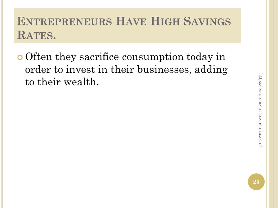 E NTREPRENEURS H AVE H IGH S AVINGS R ATES. Often they sacrifice consumption today in order to invest in their businesses, adding to their wealth. 25
