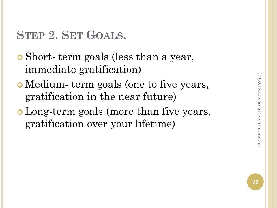 S TEP 2. S ET G OALS. Short- term goals (less than a year, immediate gratification) Medium- term goals (one to five years, gratification in the near f