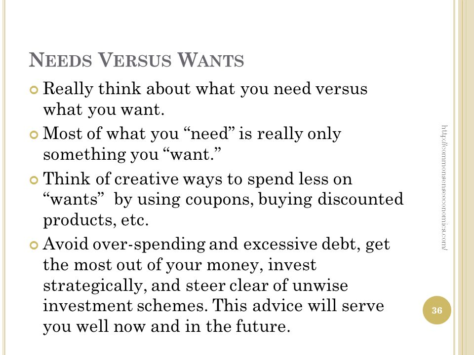 N EEDS V ERSUS W ANTS Really think about what you need versus what you want. Most of what you need is really only something you want. Think of creativ