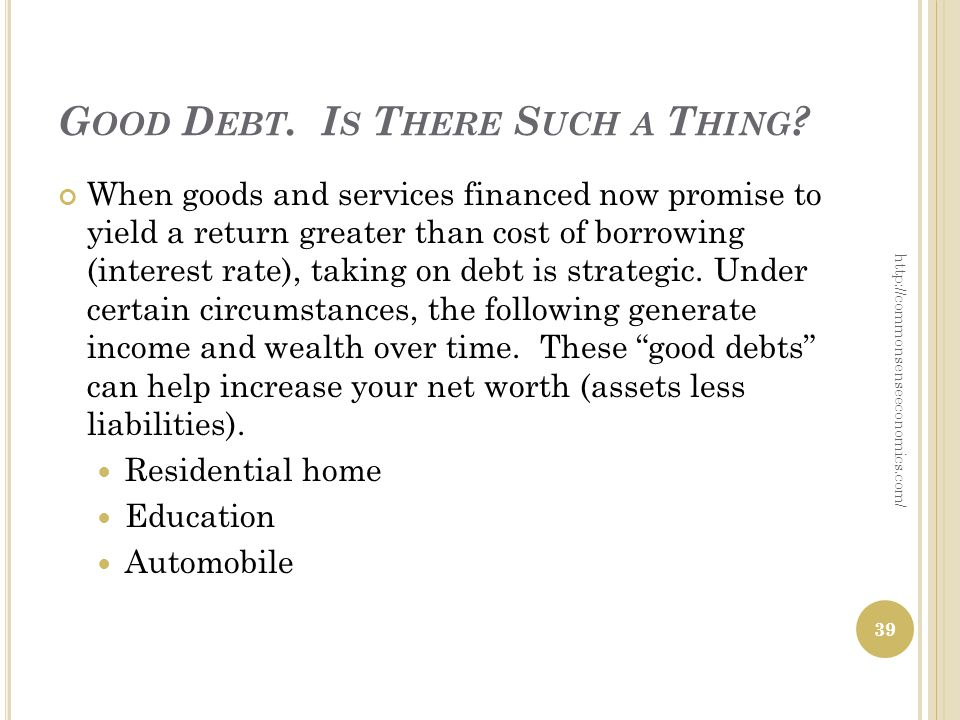 G OOD D EBT. I S T HERE S UCH A T HING ? When goods and services financed now promise to yield a return greater than cost of borrowing (interest rate)