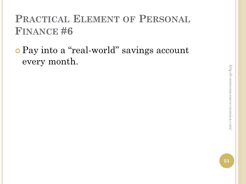 P RACTICAL E LEMENT OF P ERSONAL F INANCE #6 Pay into a real-world savings account every month.