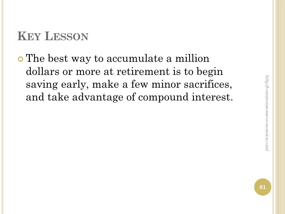 K EY L ESSON The best way to accumulate a million dollars or more at retirement is to begin saving early, make a few minor sacrifices, and take advantage of compound interest.