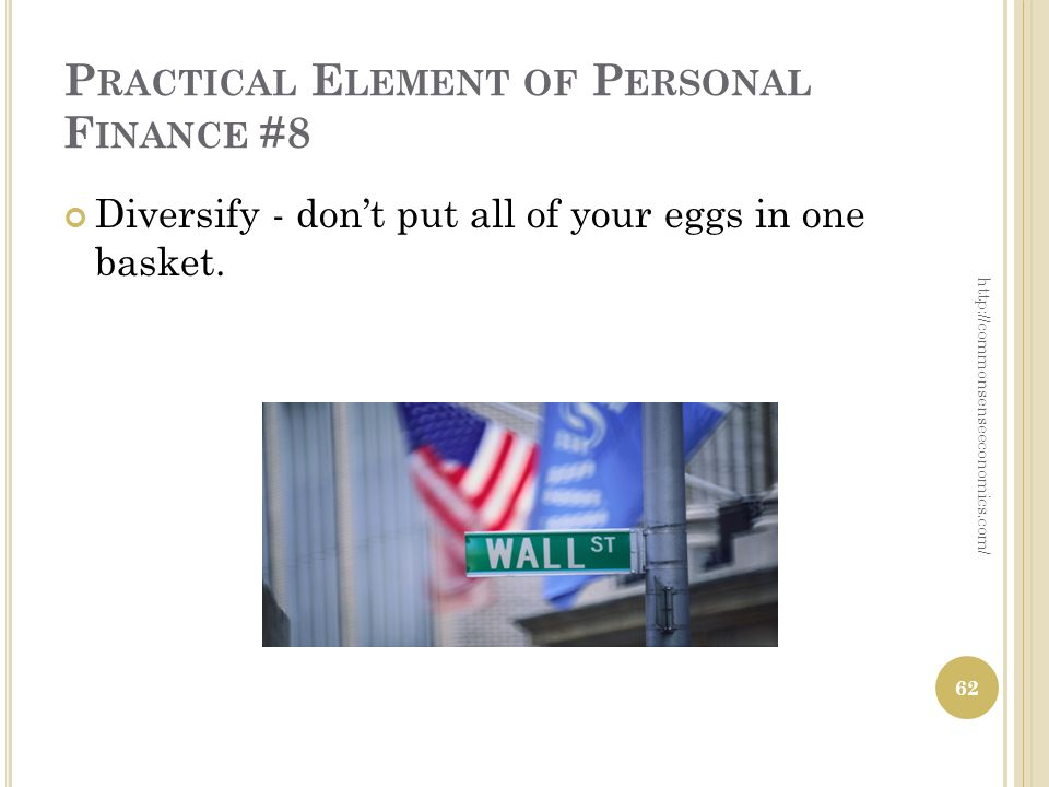 P RACTICAL E LEMENT OF P ERSONAL F INANCE #8 Diversify - dont put all of your eggs in one basket.