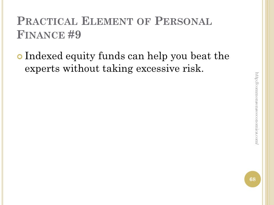 P RACTICAL E LEMENT OF P ERSONAL F INANCE #9 Indexed equity funds can help you beat the experts without taking excessive risk.