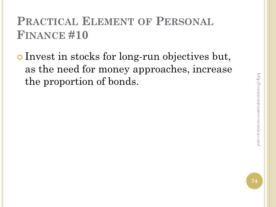 P RACTICAL E LEMENT OF P ERSONAL F INANCE #10 Invest in stocks for long-run objectives but, as the need for money approaches, increase the proportion of bonds.