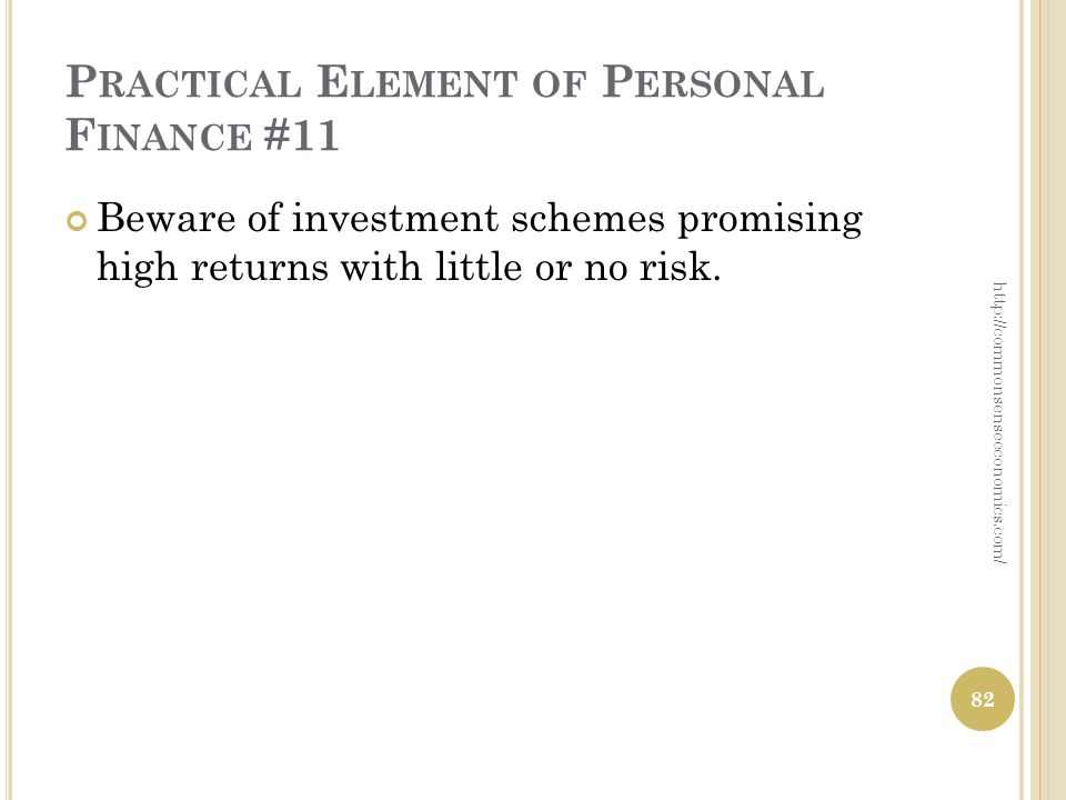 P RACTICAL E LEMENT OF P ERSONAL F INANCE #11 Beware of investment schemes promising high returns with little or no risk. 82 http://commonsenseeconomi