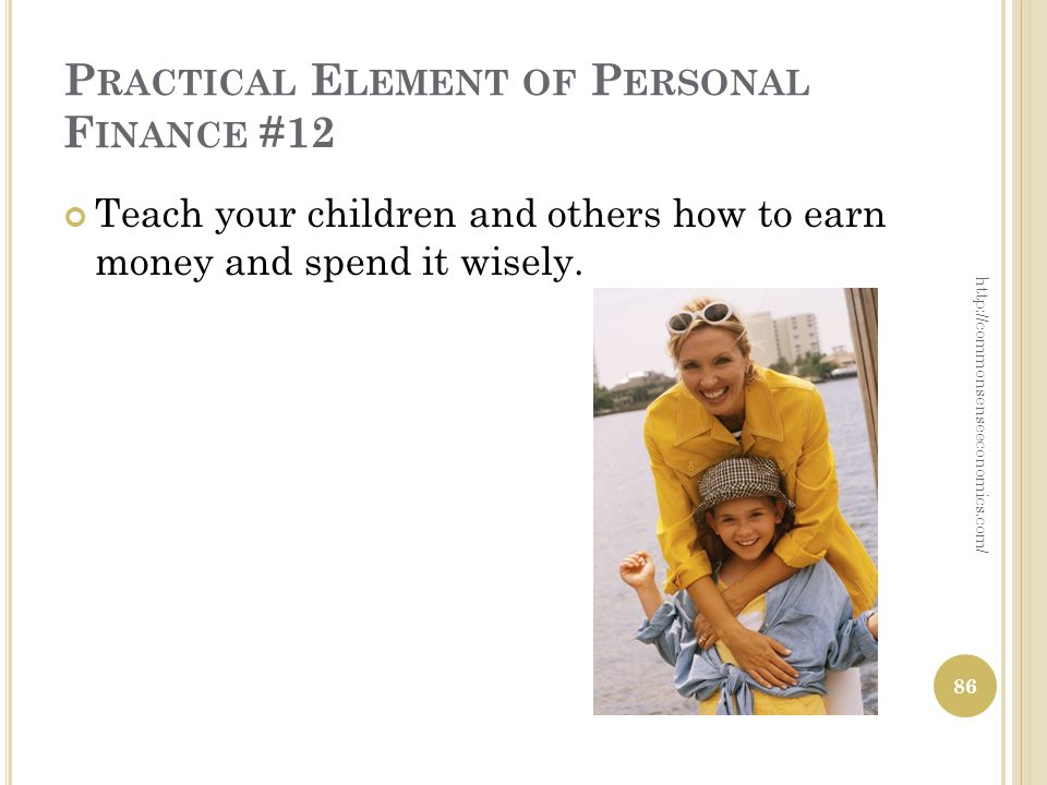 P RACTICAL E LEMENT OF P ERSONAL F INANCE #12 Teach your children and others how to earn money and spend it wisely.