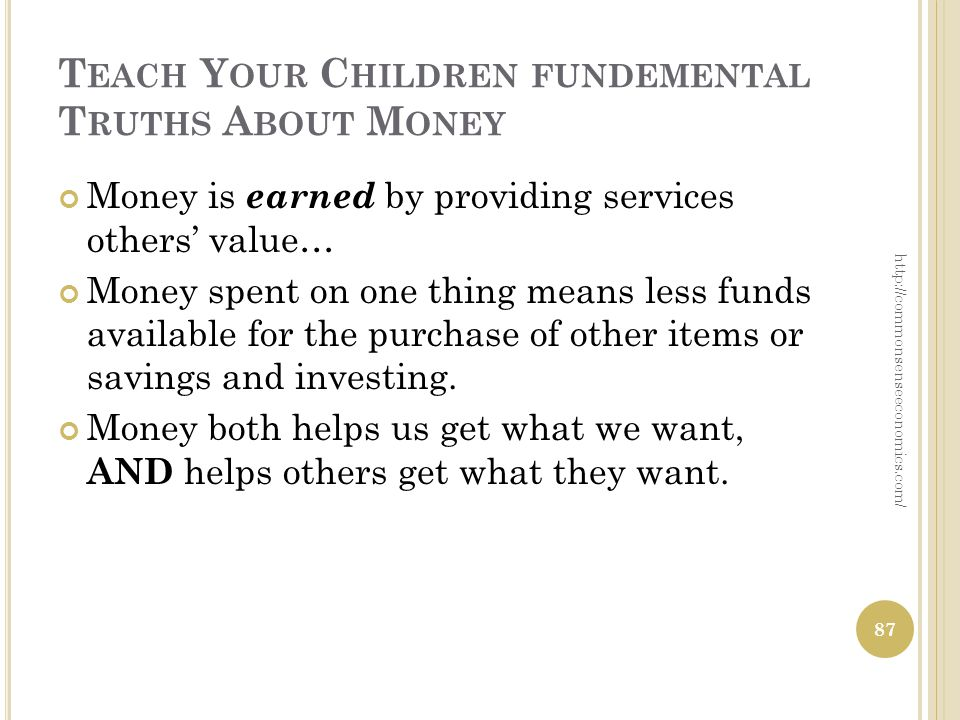 T EACH Y OUR C HILDREN FUNDEMENTAL T RUTHS A BOUT M ONEY Money is earned by providing services others value… Money spent on one thing means less funds available for the purchase of other items or savings and investing.