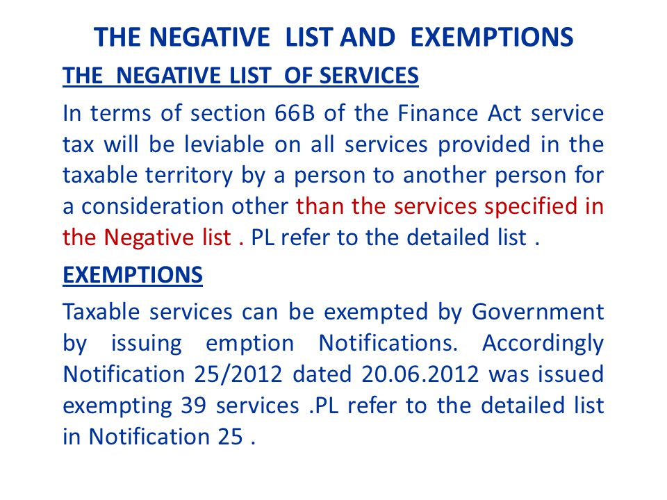 THE NEGATIVE LIST AND EXEMPTIONS THE NEGATIVE LIST OF SERVICES In terms of section 66B of the Finance Act service tax will be leviable on all services provided in the taxable territory by a person to another person for a consideration other than the services specified in the Negative list.